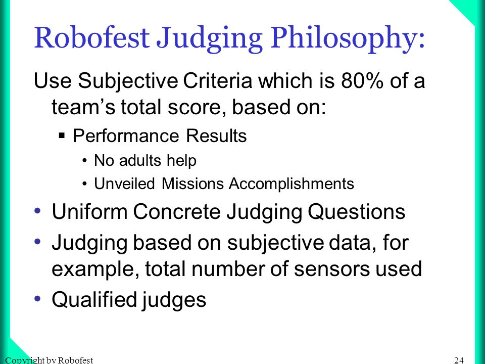 24Copyright by Robofest Robofest Judging Philosophy: Use Subjective Criteria which is 80% of a teams total score, based on: Performance Results No adults help Unveiled Missions Accomplishments Uniform Concrete Judging Questions Judging based on subjective data, for example, total number of sensors used Qualified judges