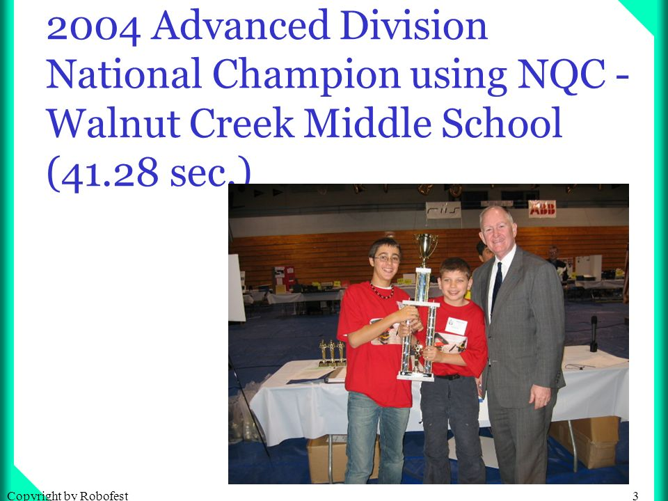 3Copyright by Robofest 2004 Advanced Division National Champion using NQC - Walnut Creek Middle School (41.28 sec.)