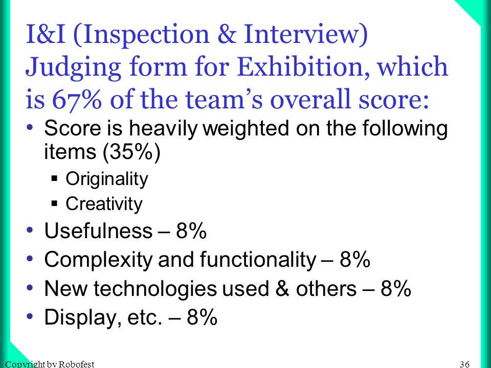 36Copyright by Robofest I&I (Inspection & Interview) Judging form for Exhibition, which is 67% of the teams overall score: Score is heavily weighted on the following items (35%) Originality Creativity Usefulness – 8% Complexity and functionality – 8% New technologies used & others – 8% Display, etc.