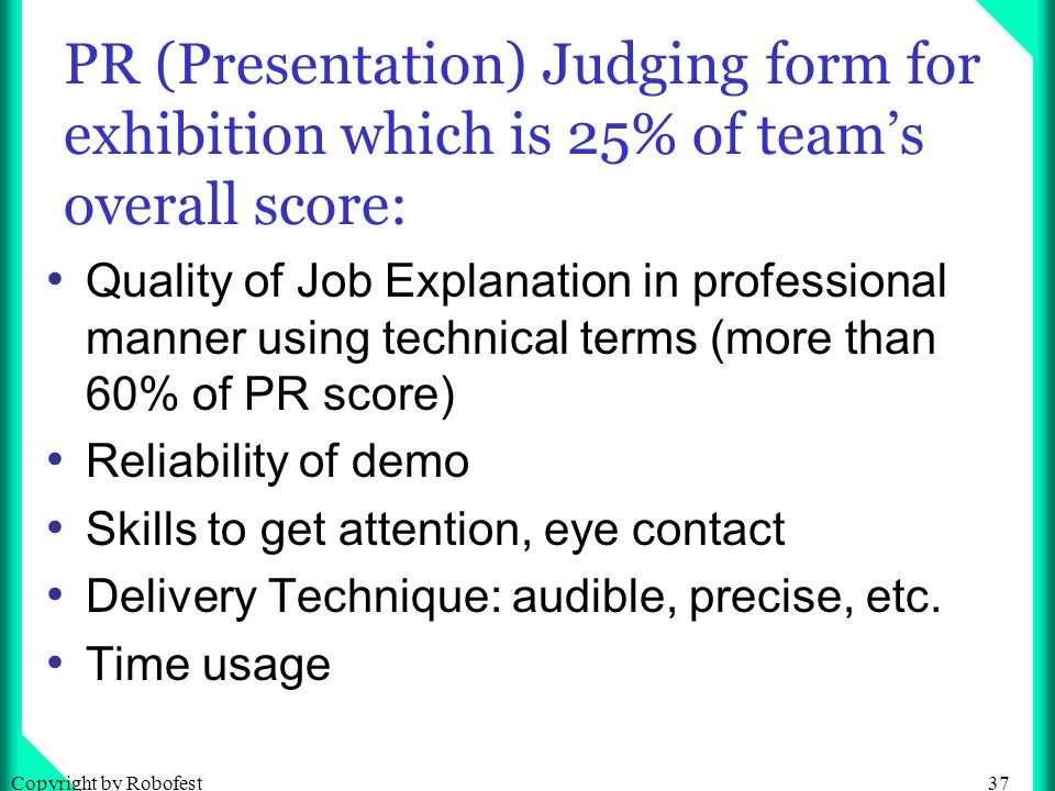 37Copyright by Robofest PR (Presentation) Judging form for exhibition which is 25% of teams overall score: Quality of Job Explanation in professional manner using technical terms (more than 60% of PR score) Reliability of demo Skills to get attention, eye contact Delivery Technique: audible, precise, etc.