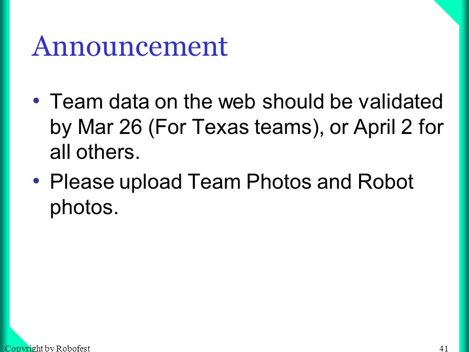 41Copyright by Robofest Announcement Team data on the web should be validated by Mar 26 (For Texas teams), or April 2 for all others.