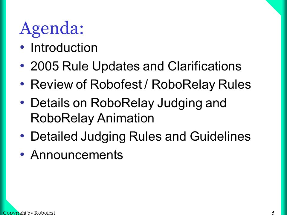 5Copyright by Robofest Agenda: Introduction 2005 Rule Updates and Clarifications Review of Robofest / RoboRelay Rules Details on RoboRelay Judging and RoboRelay Animation Detailed Judging Rules and Guidelines Announcements