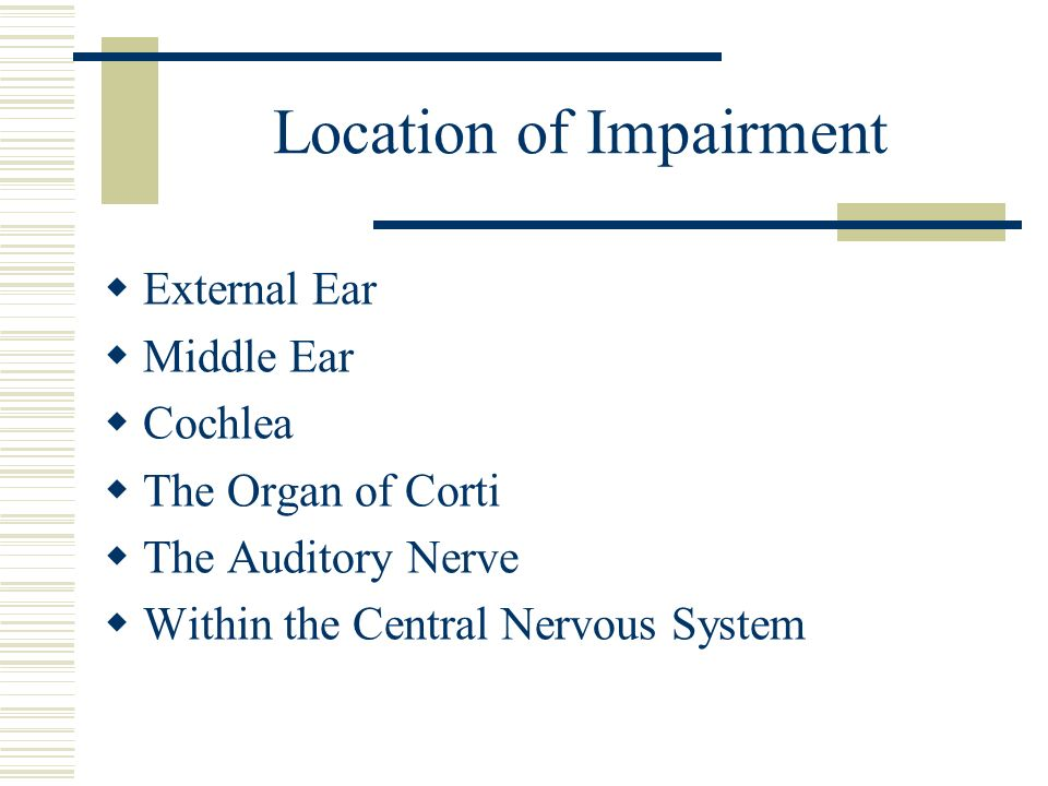 Location of Impairment External Ear Middle Ear Cochlea The Organ of Corti The Auditory Nerve Within the Central Nervous System