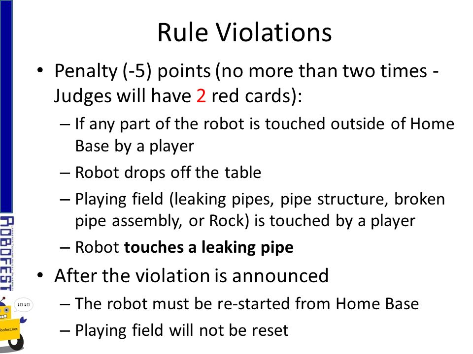 Penalty (-5) points (no more than two times - Judges will have 2 red cards): – If any part of the robot is touched outside of Home Base by a player – Robot drops off the table – Playing field (leaking pipes, pipe structure, broken pipe assembly, or Rock) is touched by a player – Robot touches a leaking pipe After the violation is announced – The robot must be re-started from Home Base – Playing field will not be reset Rule Violations
