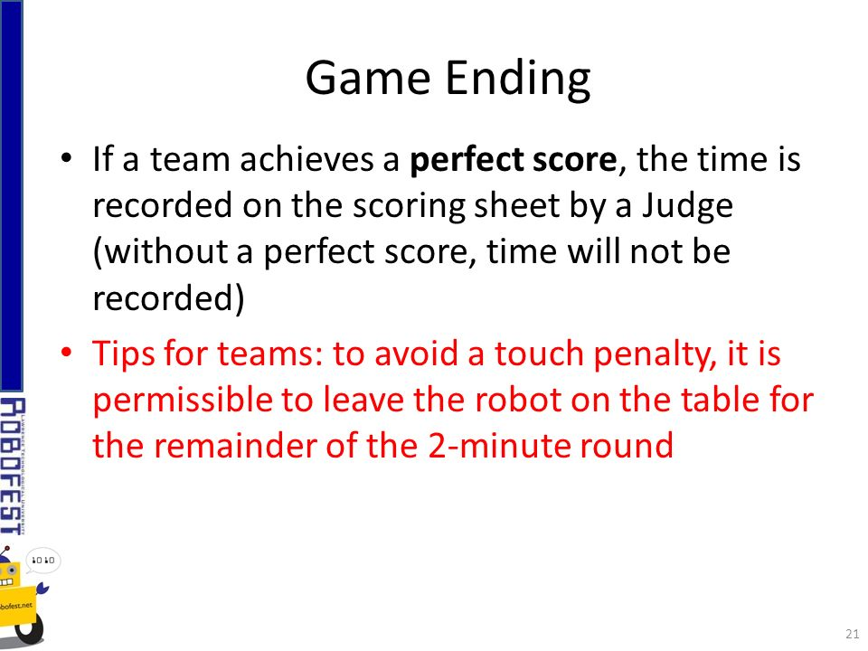If a team achieves a perfect score, the time is recorded on the scoring sheet by a Judge (without a perfect score, time will not be recorded) Tips for teams: to avoid a touch penalty, it is permissible to leave the robot on the table for the remainder of the 2-minute round Game Ending 21