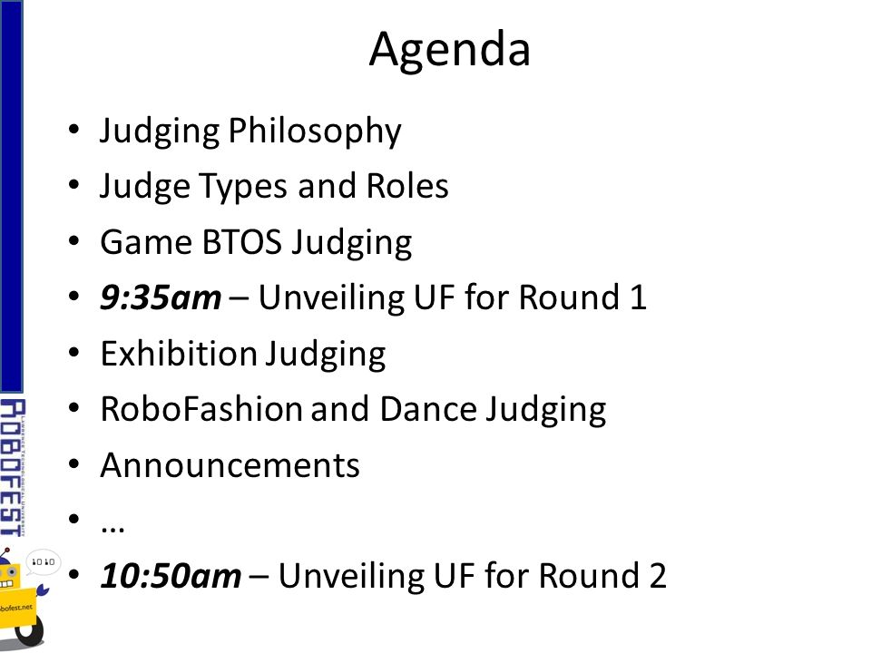 Judging Philosophy Judge Types and Roles Game BTOS Judging 9:35am – Unveiling UF for Round 1 Exhibition Judging RoboFashion and Dance Judging Announcements … 10:50am – Unveiling UF for Round 2 Agenda