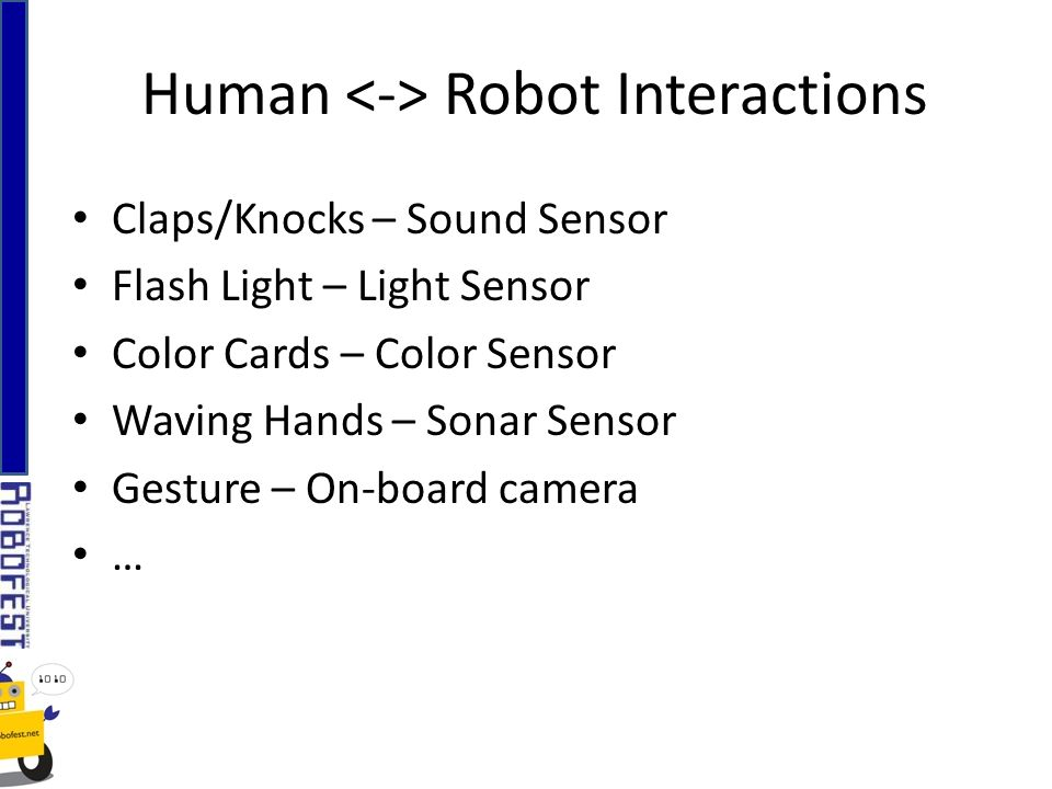Claps/Knocks – Sound Sensor Flash Light – Light Sensor Color Cards – Color Sensor Waving Hands – Sonar Sensor Gesture – On-board camera … Human Robot Interactions