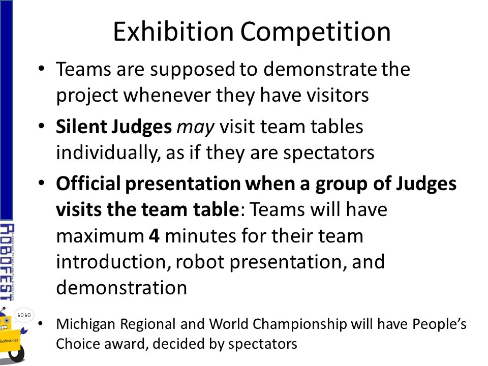 Exhibition Competition Teams are supposed to demonstrate the project whenever they have visitors Silent Judges may visit team tables individually, as if they are spectators Official presentation when a group of Judges visits the team table: Teams will have maximum 4 minutes for their team introduction, robot presentation, and demonstration Michigan Regional and World Championship will have Peoples Choice award, decided by spectators