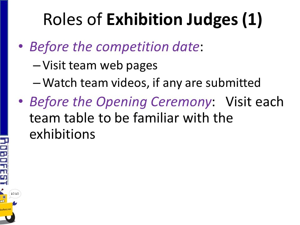 Roles of Exhibition Judges (1) Before the competition date: – Visit team web pages – Watch team videos, if any are submitted Before the Opening Ceremony: Visit each team table to be familiar with the exhibitions