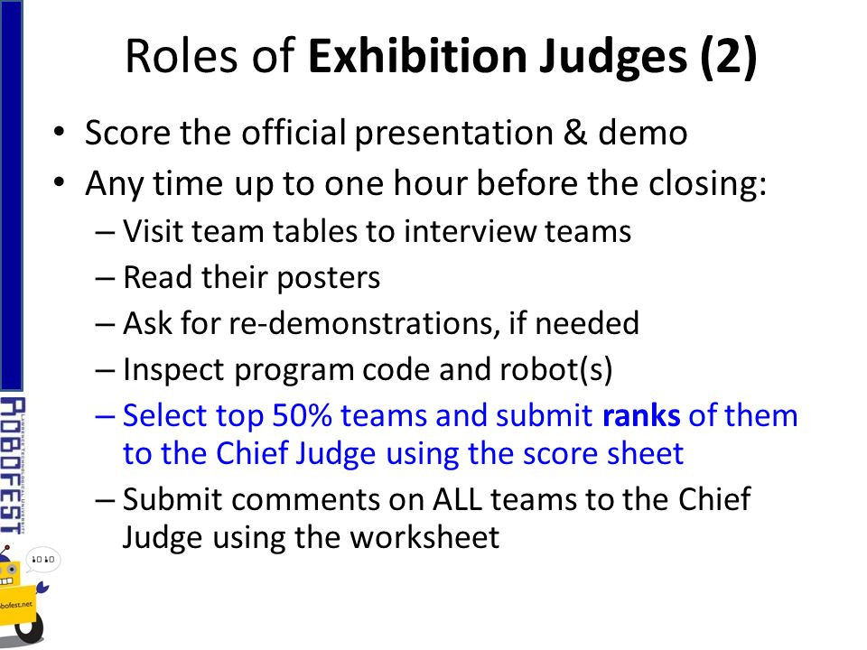 Roles of Exhibition Judges (2) Score the official presentation & demo Any time up to one hour before the closing: – Visit team tables to interview teams – Read their posters – Ask for re-demonstrations, if needed – Inspect program code and robot(s) – Select top 50% teams and submit ranks of them to the Chief Judge using the score sheet – Submit comments on ALL teams to the Chief Judge using the worksheet