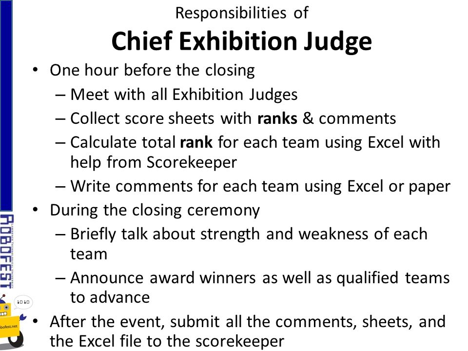 Responsibilities of Chief Exhibition Judge One hour before the closing – Meet with all Exhibition Judges – Collect score sheets with ranks & comments – Calculate total rank for each team using Excel with help from Scorekeeper – Write comments for each team using Excel or paper During the closing ceremony – Briefly talk about strength and weakness of each team – Announce award winners as well as qualified teams to advance After the event, submit all the comments, sheets, and the Excel file to the scorekeeper