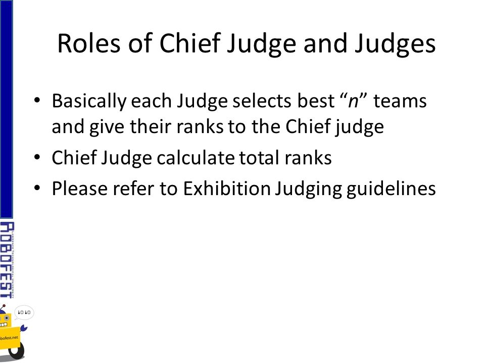 Basically each Judge selects best n teams and give their ranks to the Chief judge Chief Judge calculate total ranks Please refer to Exhibition Judging guidelines Roles of Chief Judge and Judges