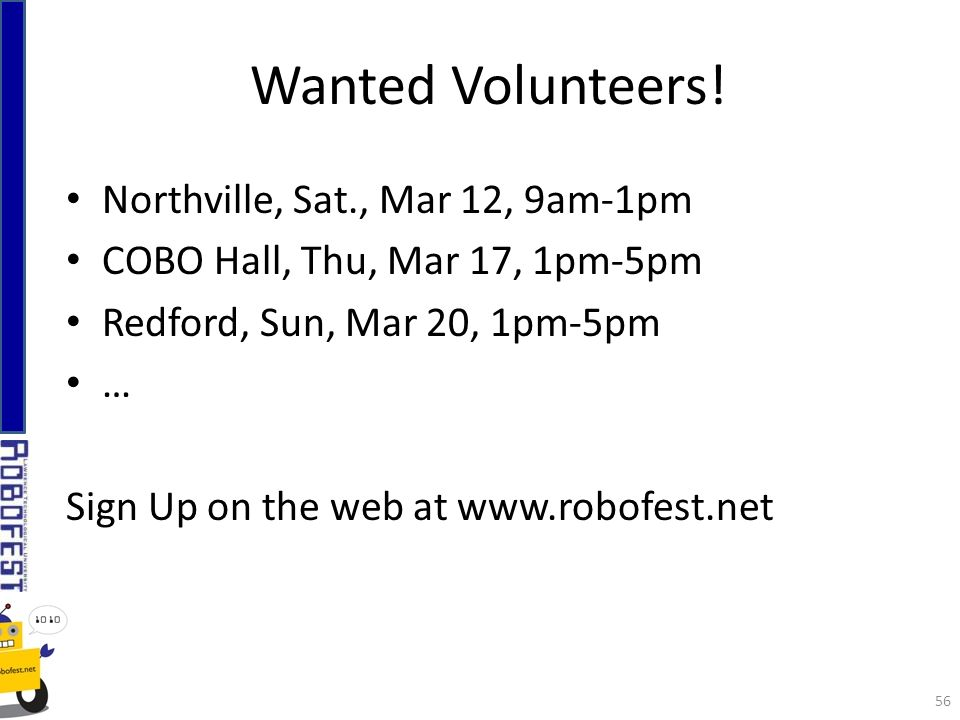Northville, Sat., Mar 12, 9am-1pm COBO Hall, Thu, Mar 17, 1pm-5pm Redford, Sun, Mar 20, 1pm-5pm … Sign Up on the web at www.robofest.net Wanted Volunteers.