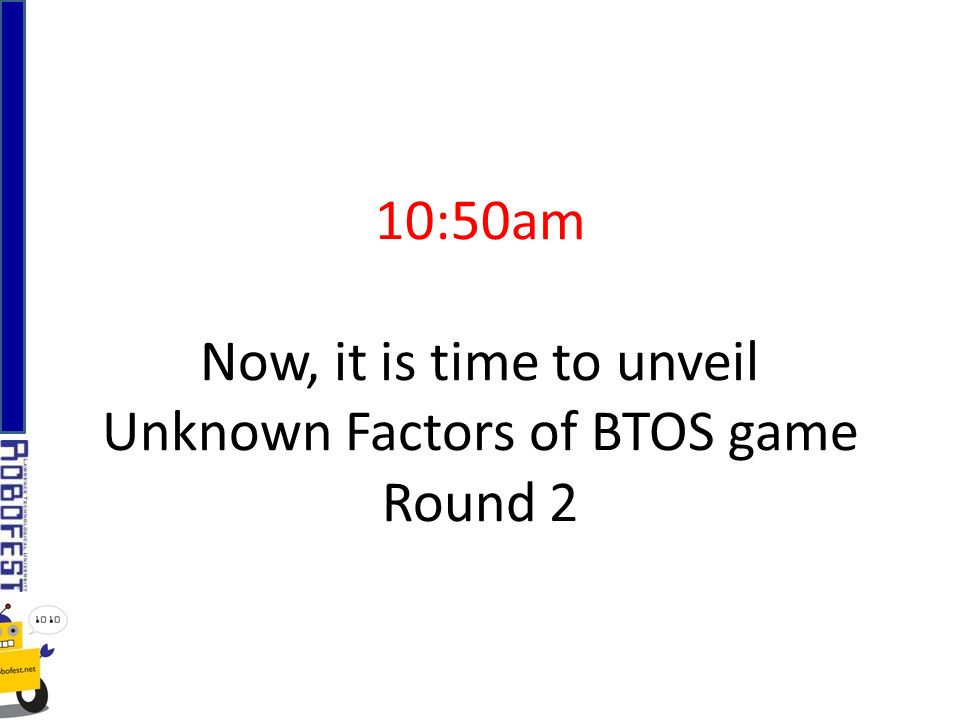 10:50am Now, it is time to unveil Unknown Factors of BTOS game Round 2