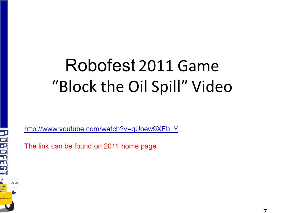 Robofest 2011 Game Block the Oil Spill Video 7 http://www.youtube.com/watch v=qUoew9XFb_Y The link can be found on 2011 home page