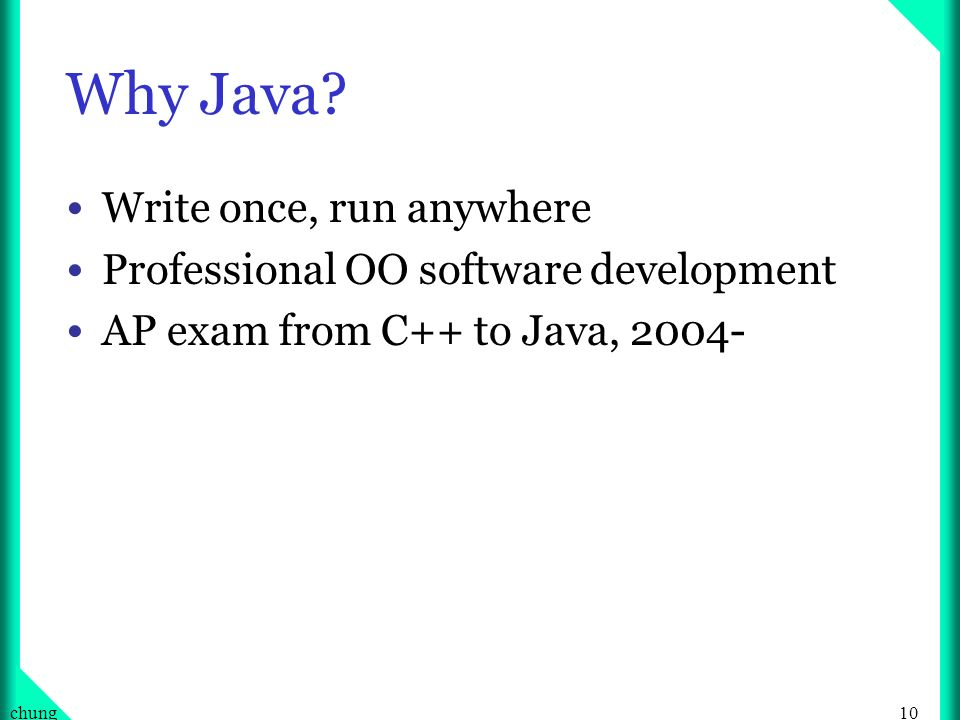10chung Why Java? Write once, run anywhere Professional OO software development AP exam from C++ to Java, 2004-