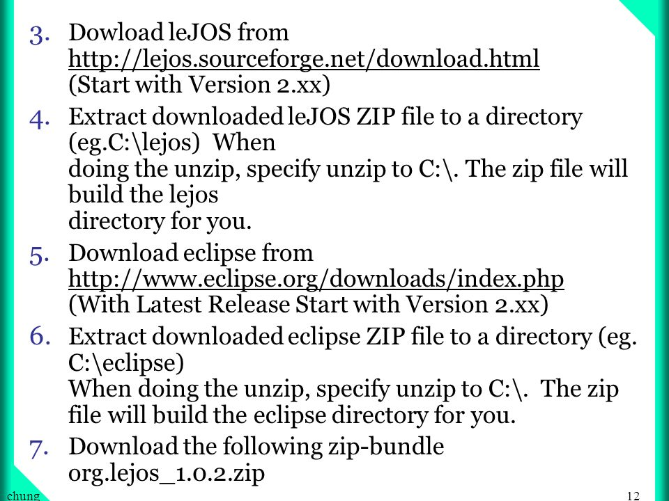 12chung 3. Dowload leJOS from http://lejos.sourceforge.net/download.html (Start with Version 2.xx) 4. Extract downloaded leJOS ZIP file to a directory