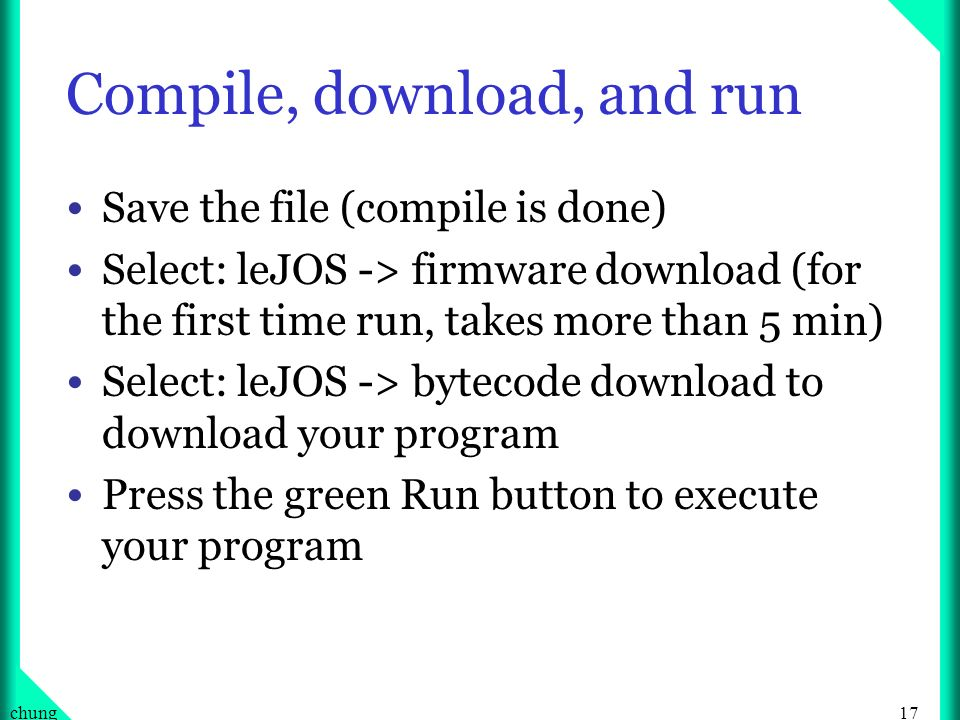 17chung Compile, download, and run Save the file (compile is done) Select: leJOS -> firmware download (for the first time run, takes more than 5 min) Select: leJOS -> bytecode download to download your program Press the green Run button to execute your program