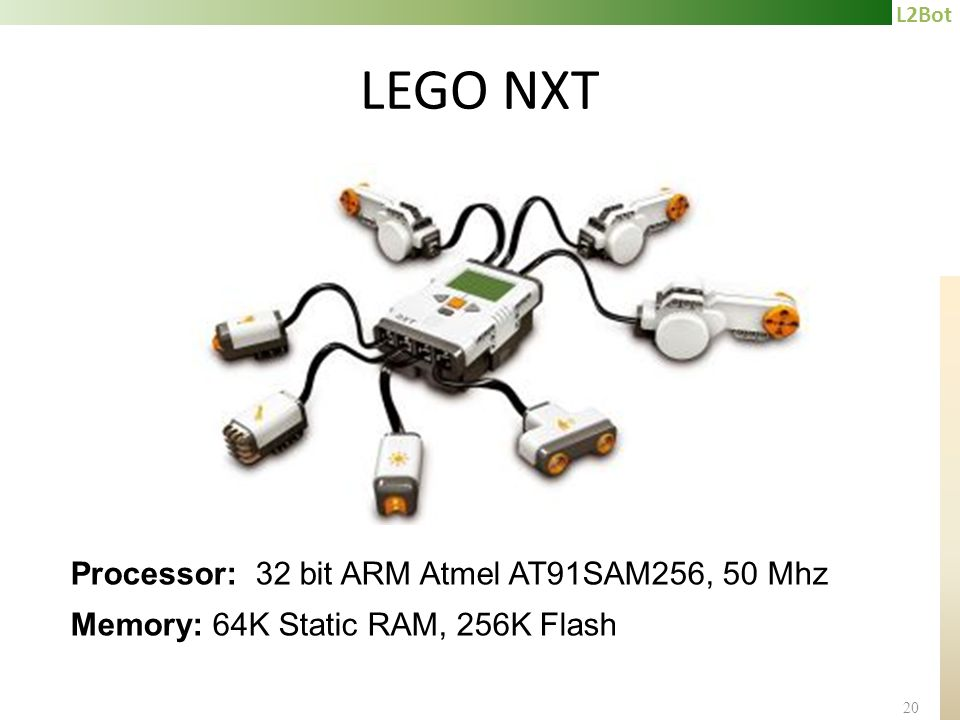 L2Bot 20 LEGO NXT Processor: 32 bit ARM Atmel AT91SAM256, 50 Mhz Memory: 64K Static RAM, 256K Flash