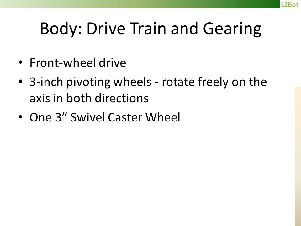 L2Bot Body: Drive Train and Gearing Front-wheel drive 3-inch pivoting wheels - rotate freely on the axis in both directions One 3 Swivel Caster Wheel