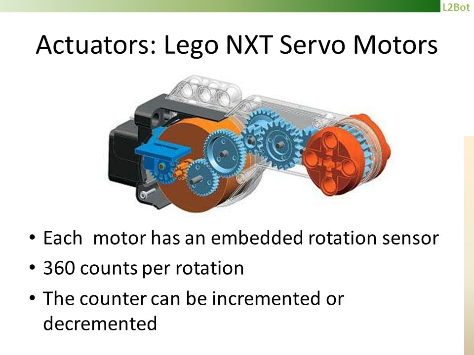 L2Bot Actuators: Lego NXT Servo Motors Each motor has an embedded rotation sensor 360 counts per rotation The counter can be incremented or decremented