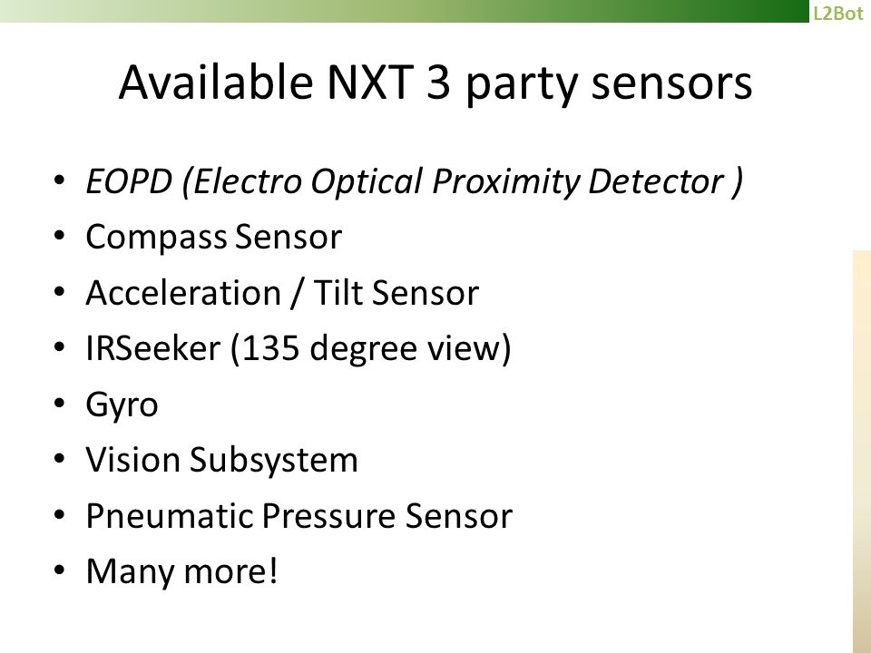 L2Bot Available NXT 3 party sensors EOPD (Electro Optical Proximity Detector ) Compass Sensor Acceleration / Tilt Sensor IRSeeker (135 degree view) Gyro Vision Subsystem Pneumatic Pressure Sensor Many more!