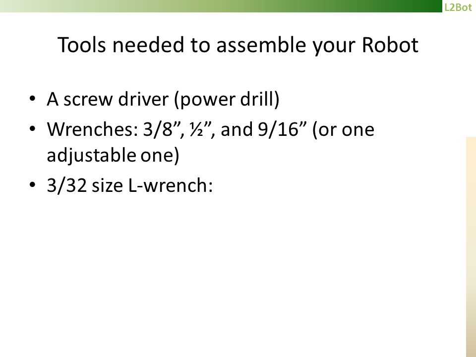 L2Bot Tools needed to assemble your Robot A screw driver (power drill) Wrenches: 3/8, ½, and 9/16 (or one adjustable one) 3/32 size L-wrench: