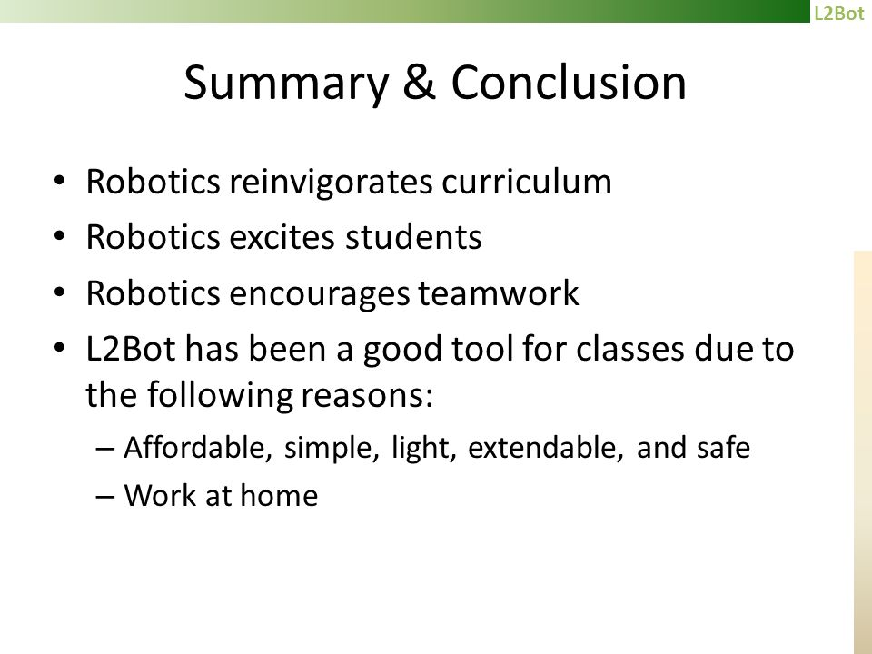 L2Bot Summary & Conclusion Robotics reinvigorates curriculum Robotics excites students Robotics encourages teamwork L2Bot has been a good tool for classes due to the following reasons: – Affordable, simple, light, extendable, and safe – Work at home