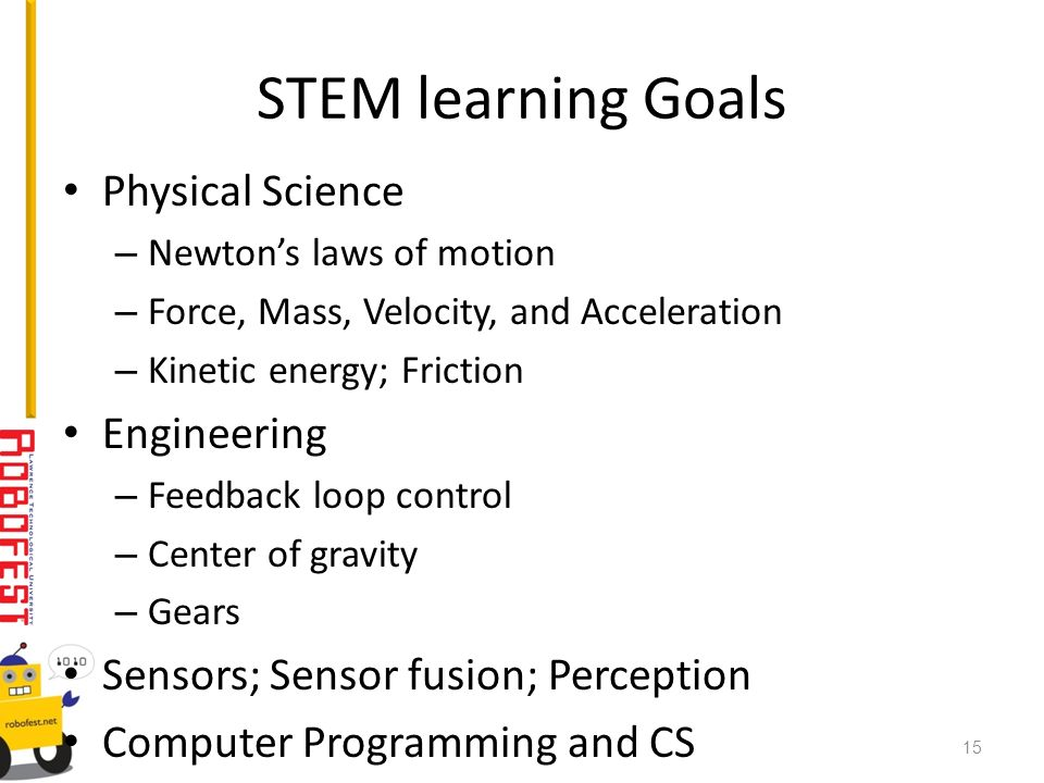 STEM learning Goals Physical Science – Newtons laws of motion – Force, Mass, Velocity, and Acceleration – Kinetic energy; Friction Engineering – Feedb