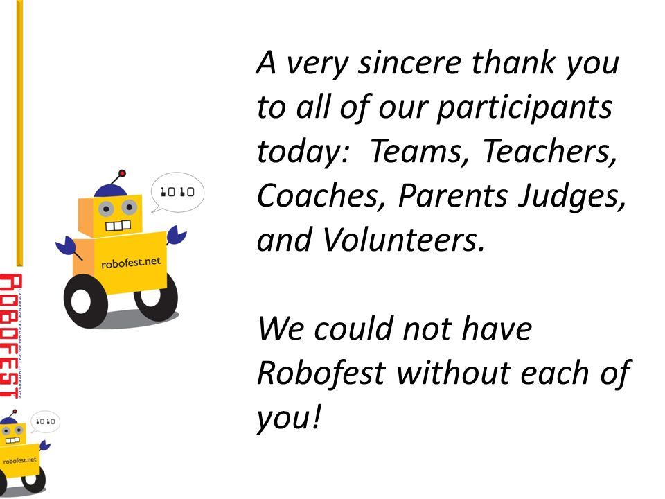 A very sincere thank you to all of our participants today: Teams, Teachers, Coaches, Parents Judges, and Volunteers. We could not have Robofest withou