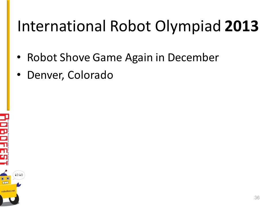 International Robot Olympiad 2013 Robot Shove Game Again in December Denver, Colorado 36