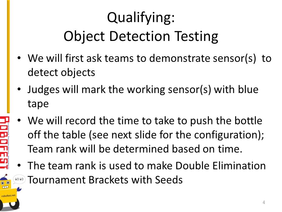 Qualifying: Object Detection Testing We will first ask teams to demonstrate sensor(s) to detect objects Judges will mark the working sensor(s) with blue tape We will record the time to take to push the bottle off the table (see next slide for the configuration); Team rank will be determined based on time.