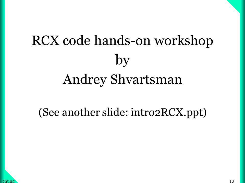 13chung RCX code hands-on workshop by Andrey Shvartsman (See another slide: intro2RCX.ppt)