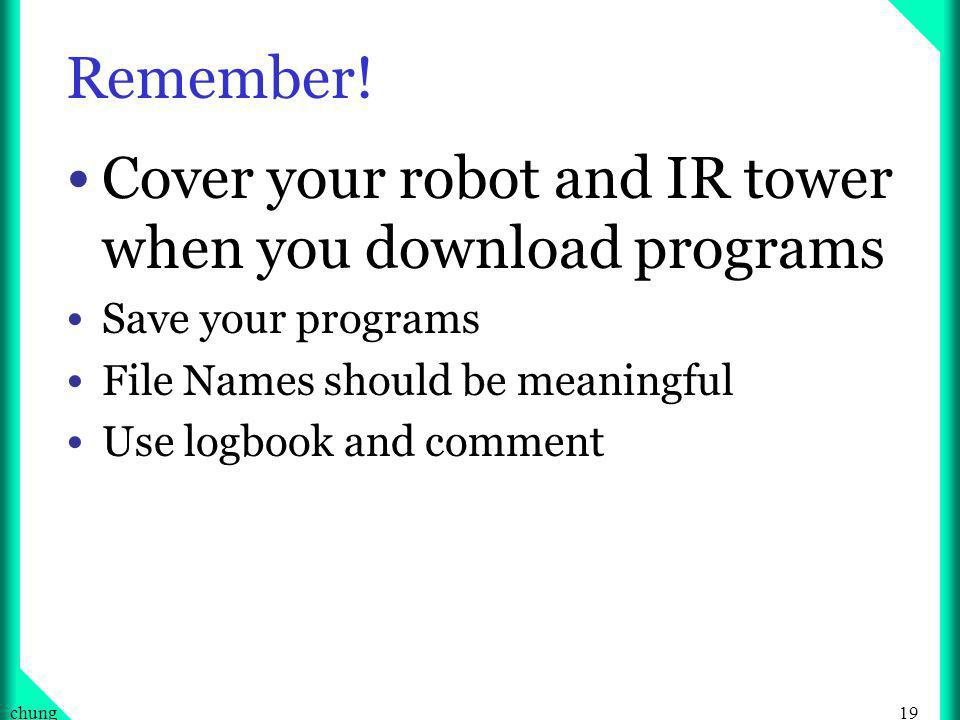 19chung Remember! Cover your robot and IR tower when you download programs Save your programs File Names should be meaningful Use logbook and comment