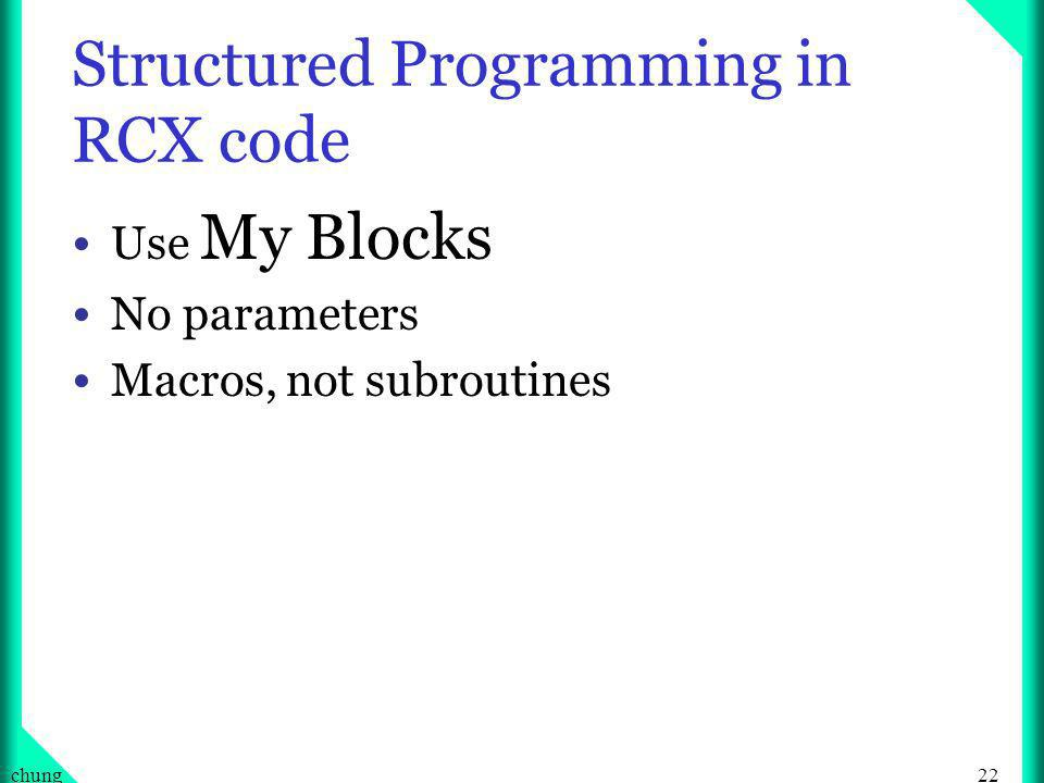 22chung Structured Programming in RCX code Use My Blocks No parameters Macros, not subroutines