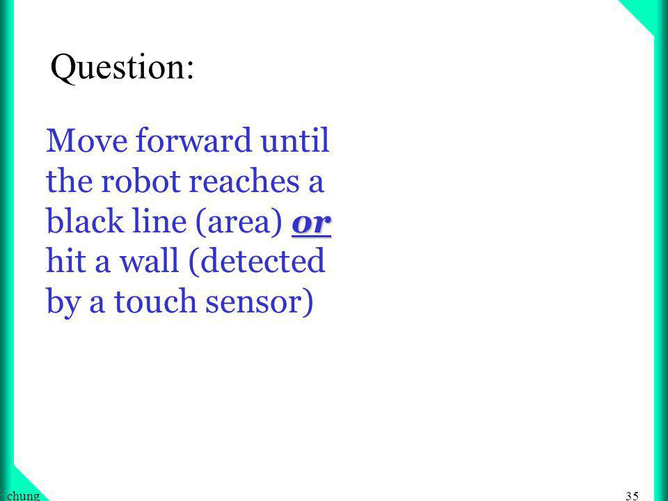 35chung or Move forward until the robot reaches a black line (area) or hit a wall (detected by a touch sensor) Question: