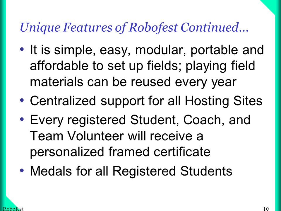 10Robofest Unique Features of Robofest Continued… It is simple, easy, modular, portable and affordable to set up fields; playing field materials can be reused every year Centralized support for all Hosting Sites Every registered Student, Coach, and Team Volunteer will receive a personalized framed certificate Medals for all Registered Students