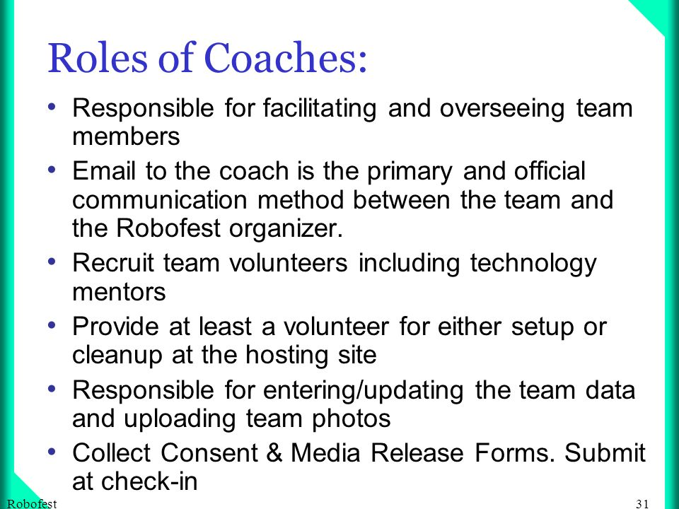 31Robofest Roles of Coaches: Responsible for facilitating and overseeing team members Email to the coach is the primary and official communication method between the team and the Robofest organizer.