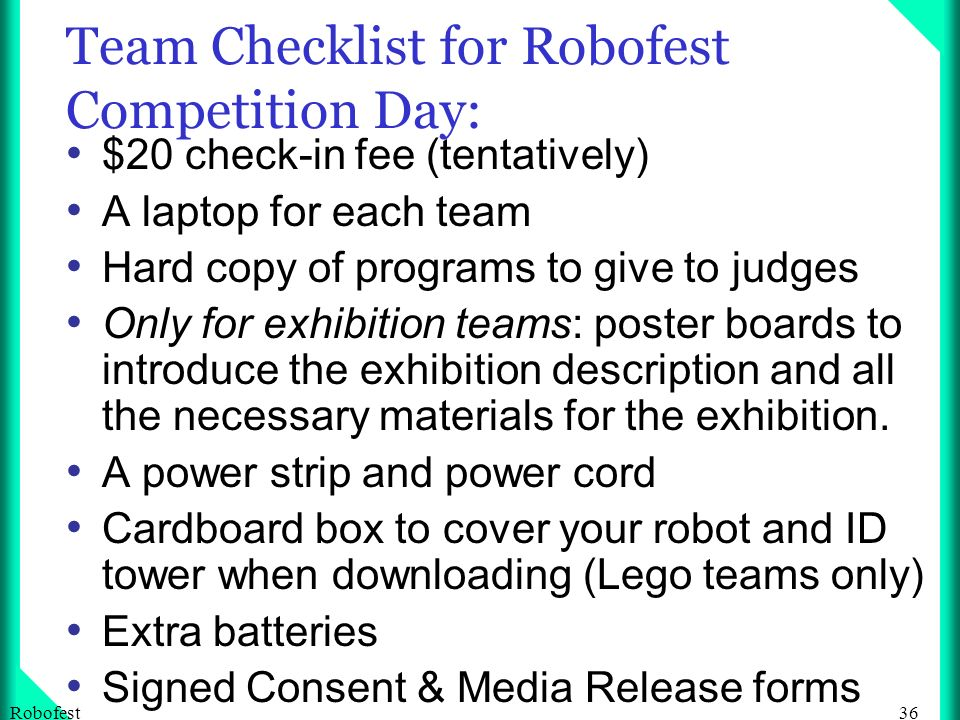 36Robofest Team Checklist for Robofest Competition Day: $20 check-in fee (tentatively) A laptop for each team Hard copy of programs to give to judges Only for exhibition teams: poster boards to introduce the exhibition description and all the necessary materials for the exhibition.