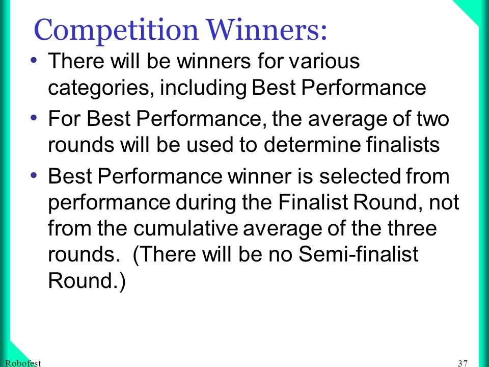 37Robofest Competition Winners: There will be winners for various categories, including Best Performance For Best Performance, the average of two rounds will be used to determine finalists Best Performance winner is selected from performance during the Finalist Round, not from the cumulative average of the three rounds.