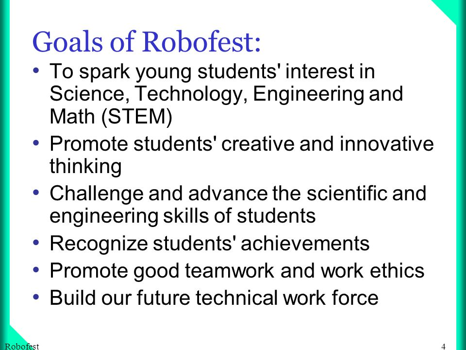 4Robofest Goals of Robofest: To spark young students interest in Science, Technology, Engineering and Math (STEM) Promote students creative and innovative thinking Challenge and advance the scientific and engineering skills of students Recognize students achievements Promote good teamwork and work ethics Build our future technical work force
