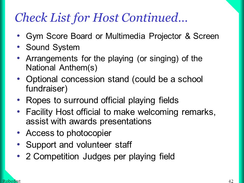 42Robofest Check List for Host Continued… Gym Score Board or Multimedia Projector & Screen Sound System Arrangements for the playing (or singing) of the National Anthem(s) Optional concession stand (could be a school fundraiser) Ropes to surround official playing fields Facility Host official to make welcoming remarks, assist with awards presentations Access to photocopier Support and volunteer staff 2 Competition Judges per playing field