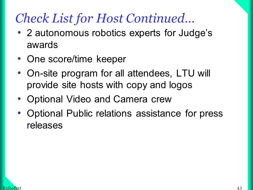 43Robofest Check List for Host Continued… 2 autonomous robotics experts for Judges awards One score/time keeper On-site program for all attendees, LTU will provide site hosts with copy and logos Optional Video and Camera crew Optional Public relations assistance for press releases