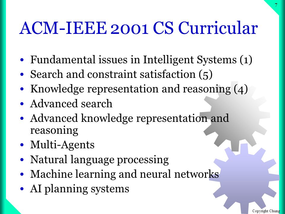 Copyright Chung 6 Why Robotics in Computer Science & Engineering Classes Encompass the rich nature of integrated systems that includes mechanical, electrical, and computational components Putting theories into practice Motivation Fun