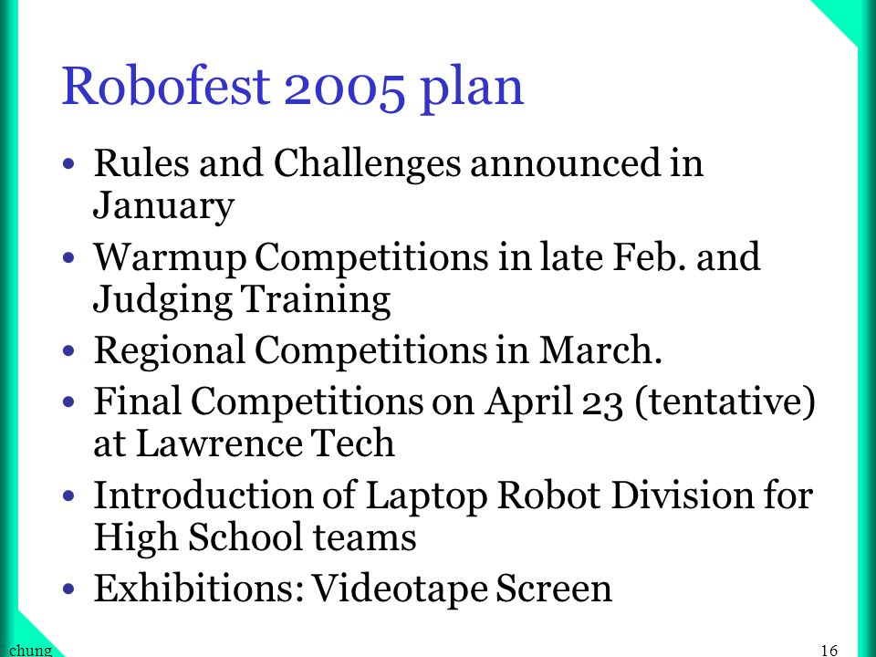 16chung Robofest 2005 plan Rules and Challenges announced in January Warmup Competitions in late Feb.