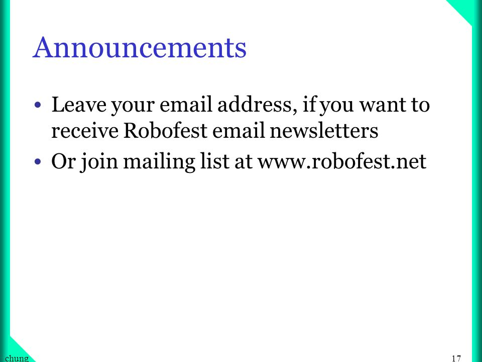 17chung Announcements Leave your email address, if you want to receive Robofest email newsletters Or join mailing list at www.robofest.net