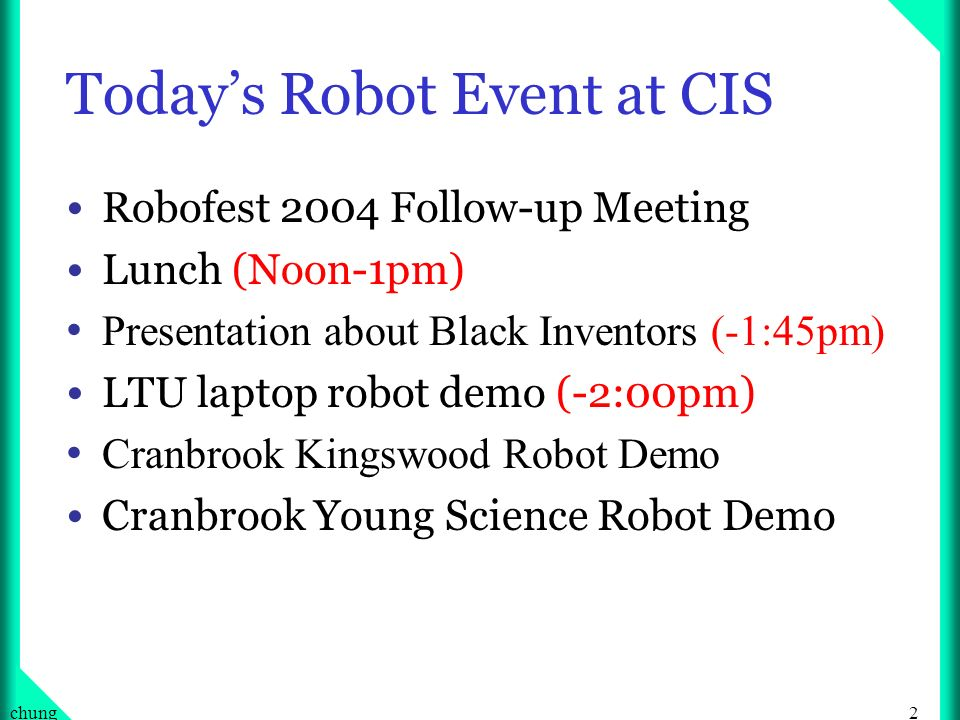 2chung Todays Robot Event at CIS Robofest 2004 Follow-up Meeting Lunch (Noon-1pm) Presentation about Black Inventors (-1:45pm) LTU laptop robot demo (-2:00pm) Cranbrook Kingswood Robot Demo Cranbrook Young Science Robot Demo