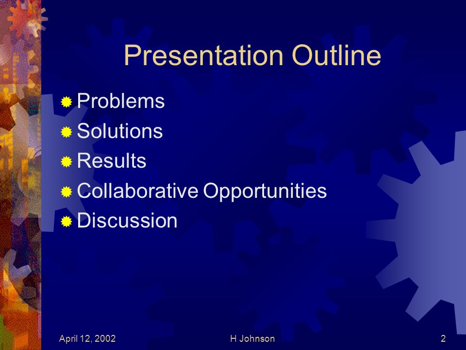 April 12, 2002H Johnson2 Presentation Outline Problems Solutions Results Collaborative Opportunities Discussion