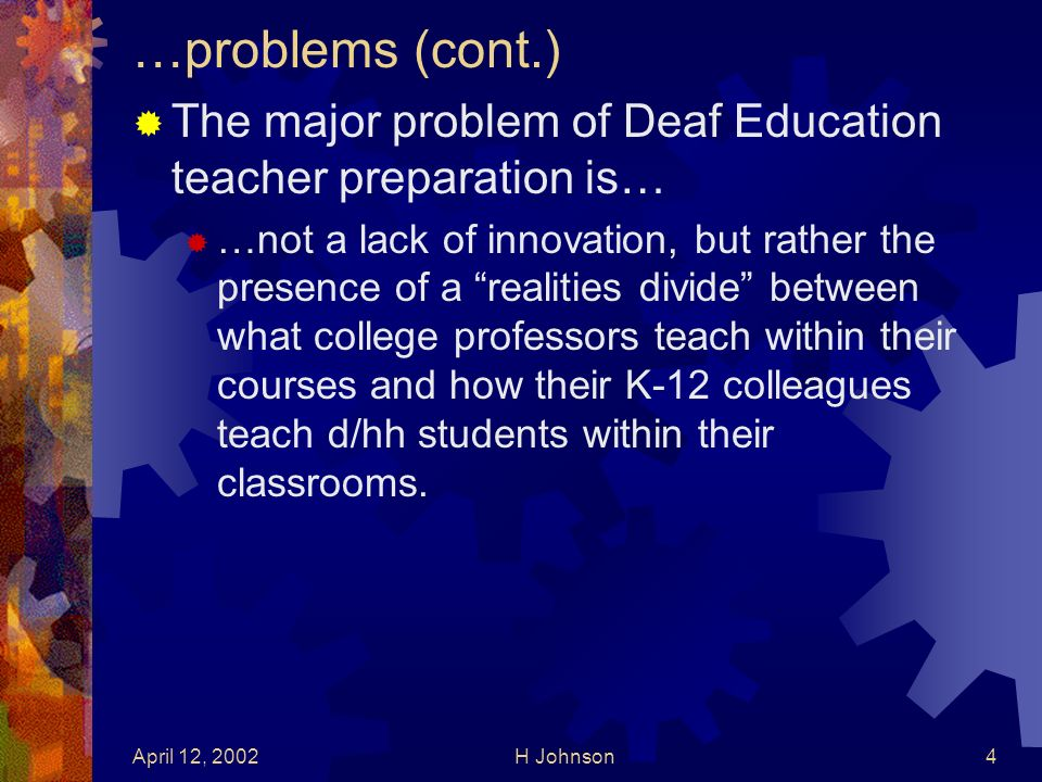 April 12, 2002H Johnson4 …problems (cont.) The major problem of Deaf Education teacher preparation is… …not a lack of innovation, but rather the presence of a realities divide between what college professors teach within their courses and how their K-12 colleagues teach d/hh students within their classrooms.