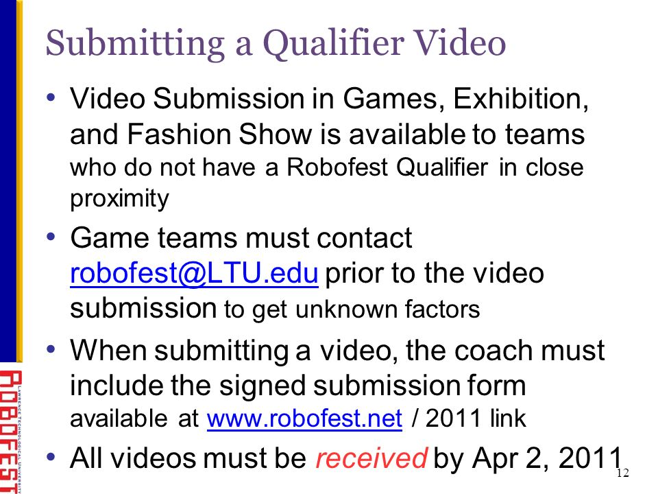 12 Submitting a Qualifier Video Video Submission in Games, Exhibition, and Fashion Show is available to teams who do not have a Robofest Qualifier in close proximity Game teams must contact robofest@LTU.edu prior to the video submission to get unknown factors robofest@LTU.edu When submitting a video, the coach must include the signed submission form available at www.robofest.net / 2011 linkwww.robofest.net All videos must be received by Apr 2, 2011